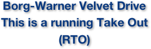 Borg-Warner Velvet Drive This is a running Take Out (RTO)